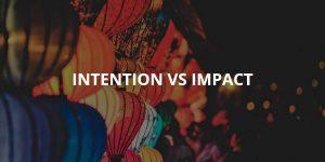 Intention vs Impact